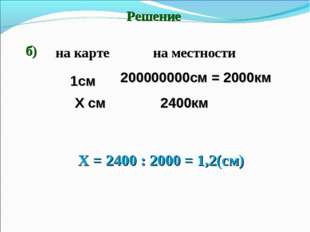 Решение б) Х = 2400 : 2000 = 1,2(см) 1см Х см 200000000см = 2000км 2400км на