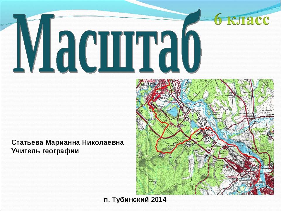 Статьева Марианна Николаевна Учитель географии п. Тубинский 2014