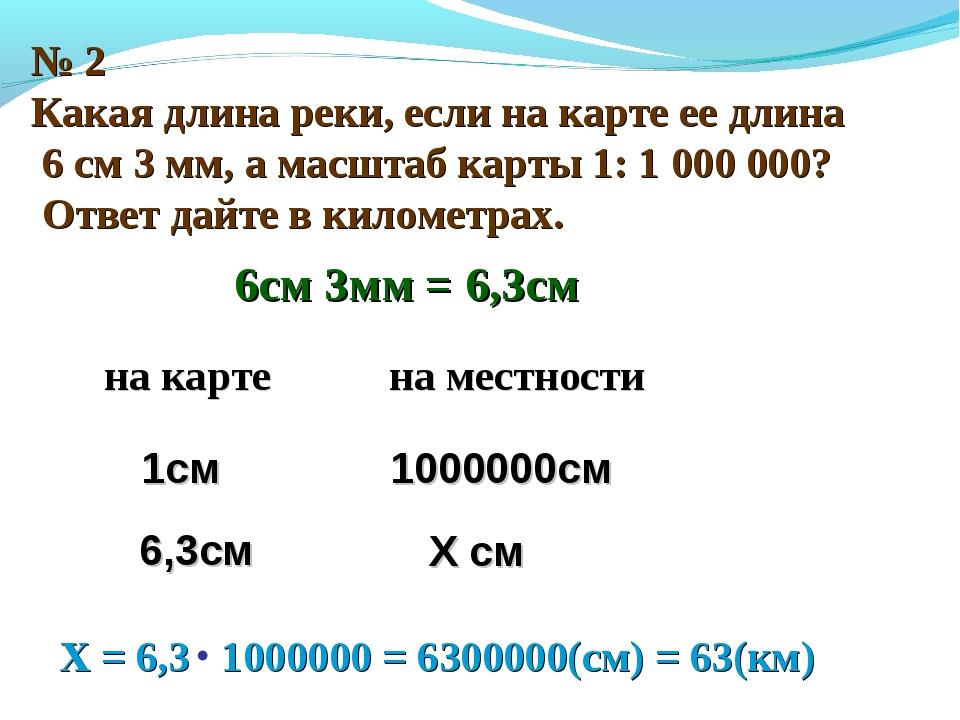№ 2 Какая длина реки, если на карте ее длина 6 см 3 мм, а масштаб карты 1: 1...