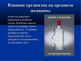 Влияние организма на организм женщины Алкоголь нарушает нормальное развитие п