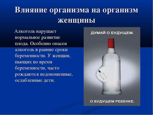 Влияние организма на организм женщины Алкоголь нарушает нормальное развитие п...