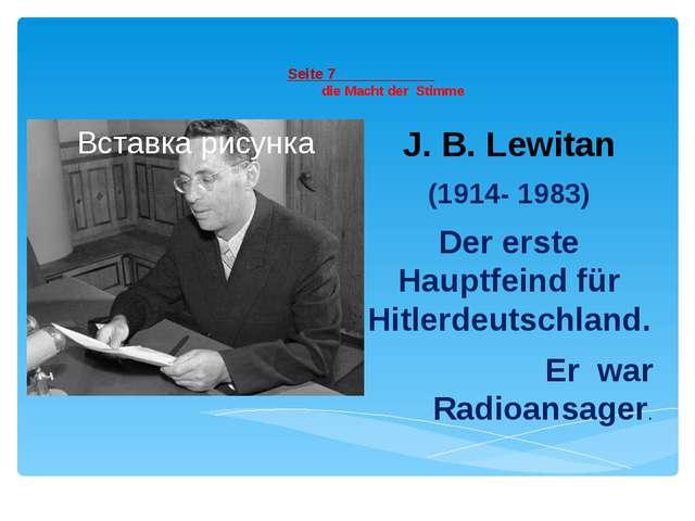 Seite 7 die Macht der Stimme J. B. Lewitan (1914- 1983) Der erste Hauptfeind...