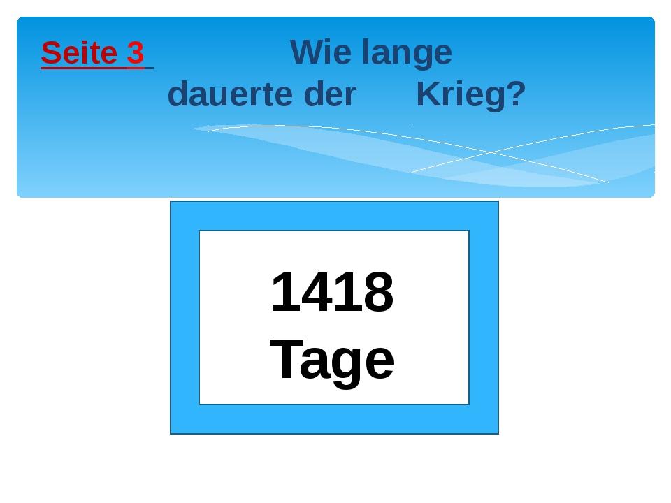 Seite 3 Wie lange dauerte der Krieg? 1418 Tage