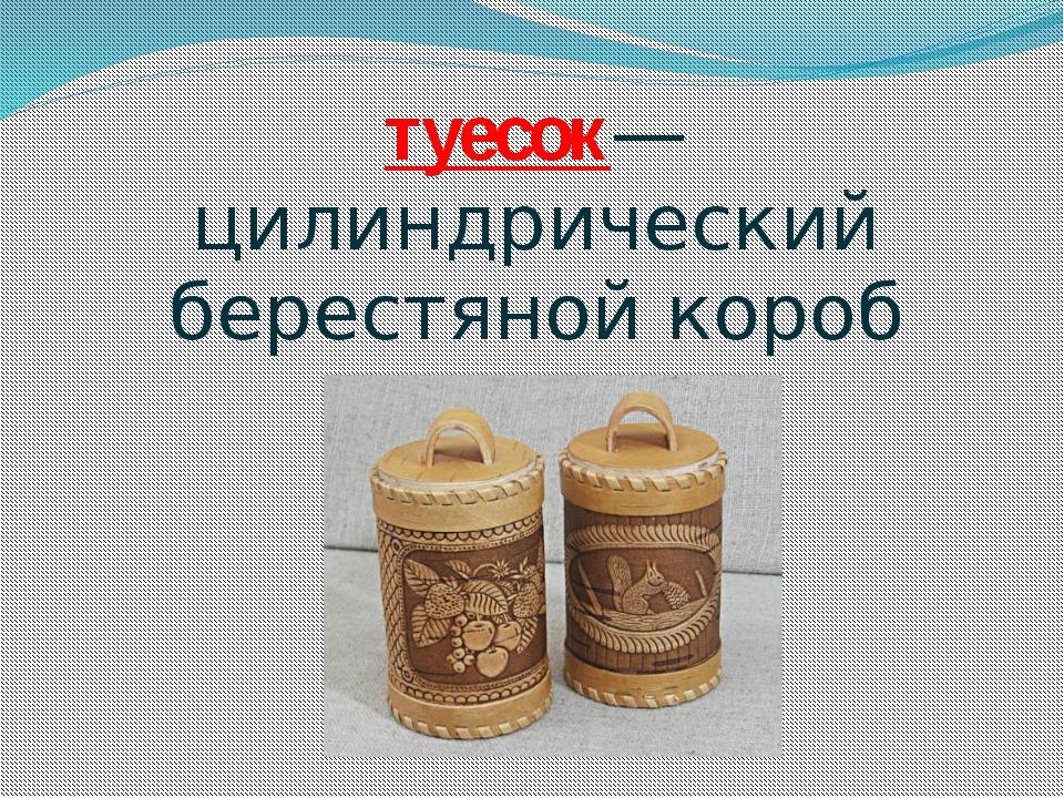 туесок—цилиндрический берестяной короб