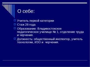 О себе: Учитель первой категории Стаж 28 года Образование: Владивостокское пе