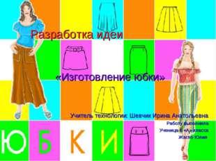 Разработка идеи «Изготовление юбки» Учитель технологии: Шевчик Ирина Анатолье