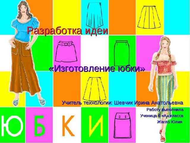 Разработка идеи «Изготовление юбки» Учитель технологии: Шевчик Ирина Анатолье...