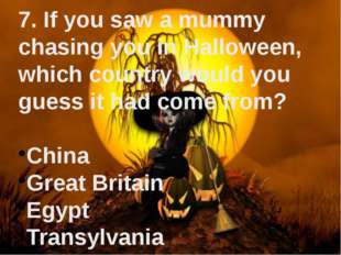 7. If you saw a mummy chasing you in Halloween, which country would you guess