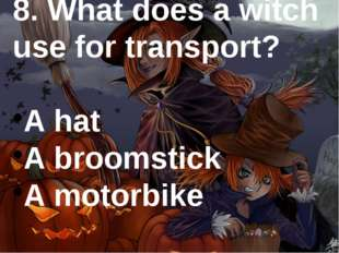 8. What does a witch use for transport? A hat A broomstick A motorbike