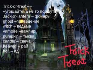 Trick-or-treat» – «угощайте,анетоподшутим» Jack-o'-lantern –фонарь ghost