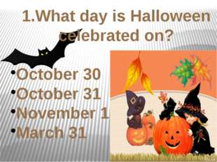 1.What day is Halloween celebrated on? October 30 October 31 November 1 March