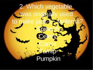 2. Which vegetable was originally used to make jack-o'- lanterns? Spinach Cel