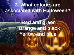 3. What colours are associated with Halloween? Red and green  Orange and blac
