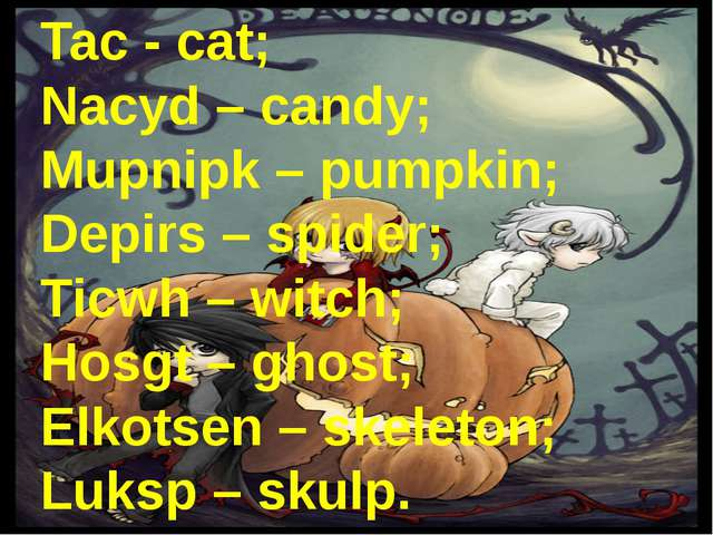 Tac - cat; Nacyd – candy; Mupnipk – pumpkin; Depirs – spider; Ticwh – witch;...