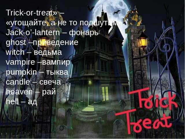 Trick-or-treat» – «угощайте,анетоподшутим» Jack-o'-lantern –фонарь ghost...