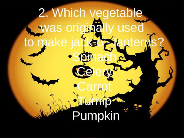 2. Which vegetable was originally used to make jack-o'- lanterns? Spinach Cel...