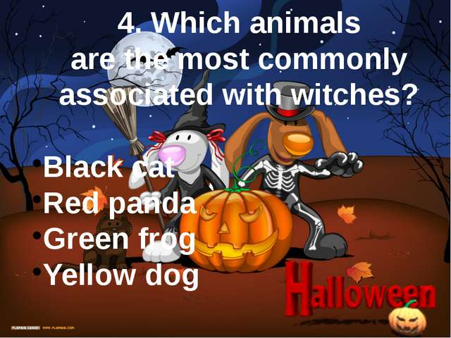 4. Which animals are the most commonly associated with witches? Black cat Red...