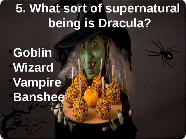 5. What sort of supernatural being is Dracula? Goblin Wizard Vampire Banshee