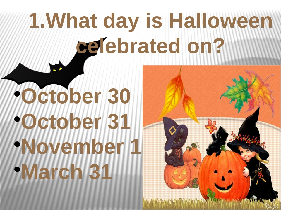 1.What day is Halloween celebrated on? October 30 October 31 November 1 March...