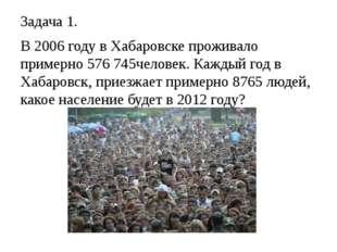 Задача 1. В 2006 году в Хабаровске проживало примерно 576 745человек. Каждый