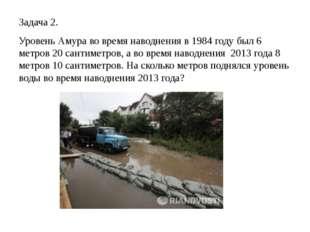 Задача 2. Уровень Амура во время наводнения в 1984 году был 6 метров 20 санти
