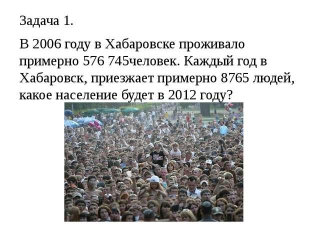 Задача 1. В 2006 году в Хабаровске проживало примерно 576 745человек. Каждый...