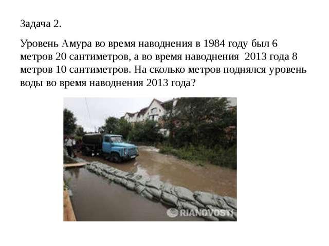 Задача 2. Уровень Амура во время наводнения в 1984 году был 6 метров 20 санти...