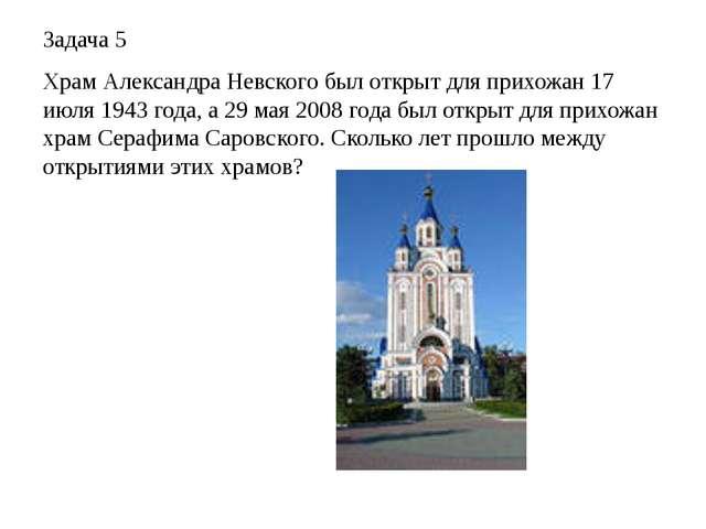 Задача 5 Храм Александра Невского был открыт для прихожан 17 июля 1943 года,...