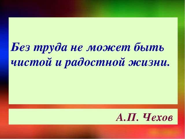 Без труда не может быть чистой и радостной жизни. А.П. Чехов