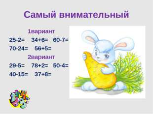 Самый внимательный 1вариант 25-2= 34+6= 60-7= 70-24= 56+5= 2вариант 29-5= 78+