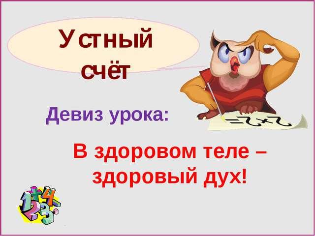 Девиз урока: В здоровом теле – здоровый дух! Устный счёт