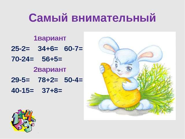Самый внимательный 1вариант 25-2= 34+6= 60-7= 70-24= 56+5= 2вариант 29-5= 78+...