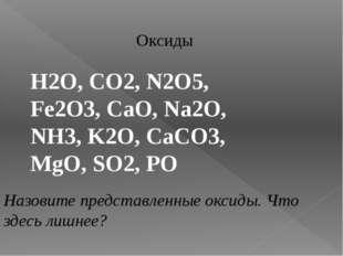 Оксиды H2O, CO2, N2O5, Fe2O3, CaO, Na2O, NH3, K2O, CaCO3, MgO, SO2, PO Назови