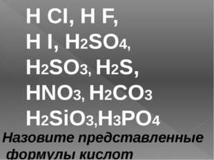 H CI, H F, H I, H2SO4, H2SO3, H2S, HNO3, H2CO3 H2SiO3,H3PO4 Назовите представ