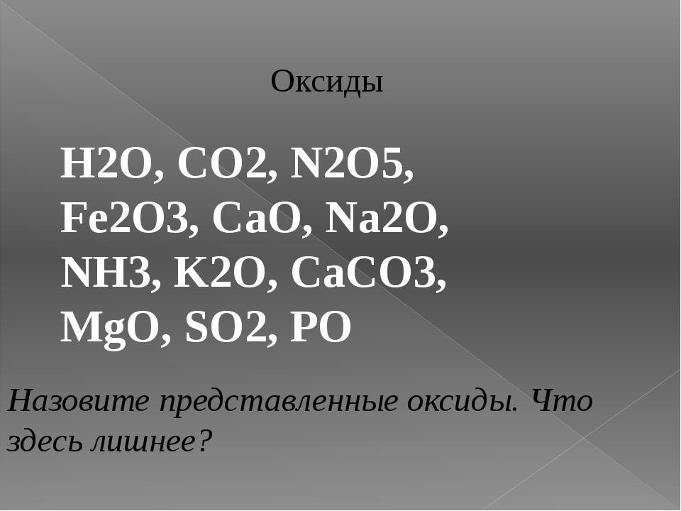 Оксиды H2O, CO2, N2O5, Fe2O3, CaO, Na2O, NH3, K2O, CaCO3, MgO, SO2, PO Назови...
