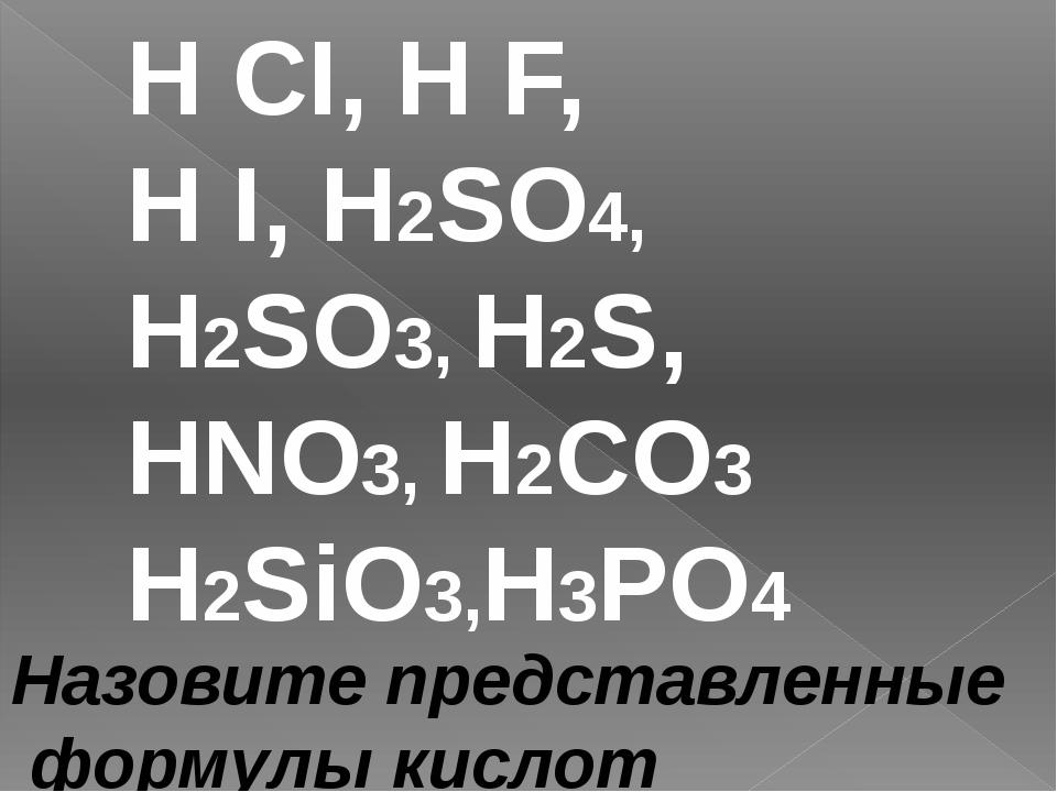 H CI, H F, H I, H2SO4, H2SO3, H2S, HNO3, H2CO3 H2SiO3,H3PO4 Назовите представ...
