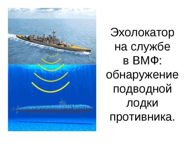 Эхолокатор на службе в ВМФ: обнаружение подводной лодки противника.