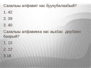 Сахалыы алфавит хас буукубалаа5ый? 1. 42 2. 39 3. 40 Сахалыы алфавикка хас аь