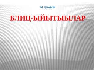 VI туьумэх БЛИЦ-ЫЙЫТЫЫЛАР