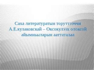Саха литературатын торуттээччи А.Е.кулаковскай – Оксокулээх олоксой айымньыла