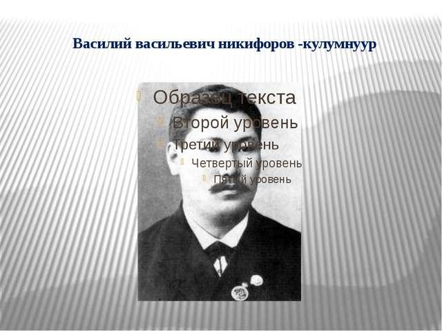 Василий васильевич никифоров -кулумнуур
