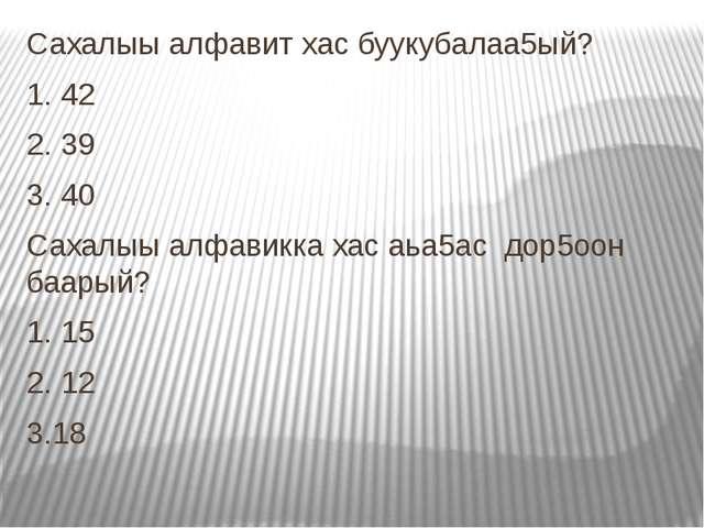 Сахалыы алфавит хас буукубалаа5ый? 1. 42 2. 39 3. 40 Сахалыы алфавикка хас аь...