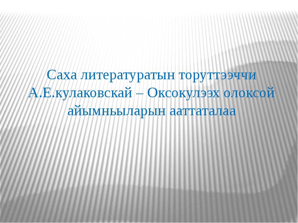 Саха литературатын торуттээччи А.Е.кулаковскай – Оксокулээх олоксой айымньыла...
