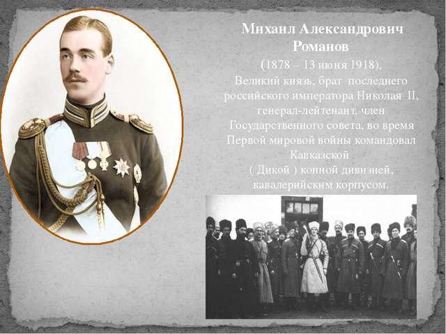 Михаил Александрович Романов (1878 – 13 июня 1918), Великий князь, брат пос...