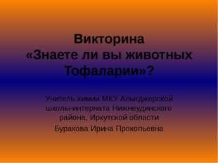 Викторина «Знаете ли вы животных Тофаларии»? Учитель химии МКУ Алыгджерской ш