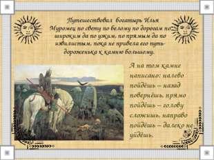 Путешествовал богатырь Илья Муромец по свету по белому по дорогам по широким