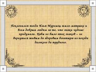 Поклонился тогда Илья Муромец земле-матушке и всем добрым людям за то, что зн