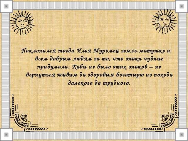 Поклонился тогда Илья Муромец земле-матушке и всем добрым людям за то, что зн...