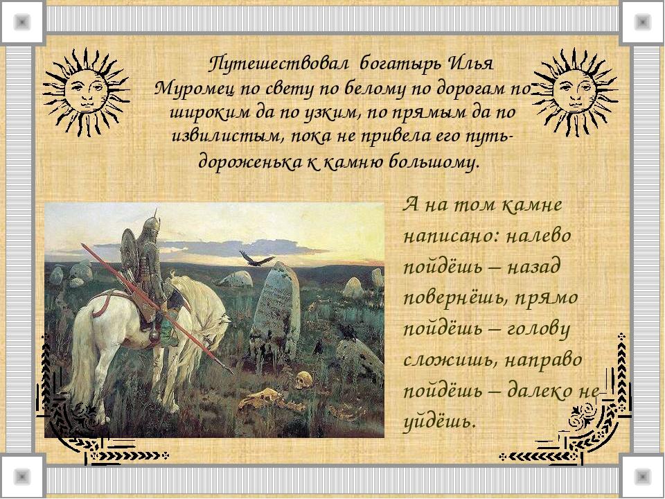 Путешествовал богатырь Илья Муромец по свету по белому по дорогам по широким...