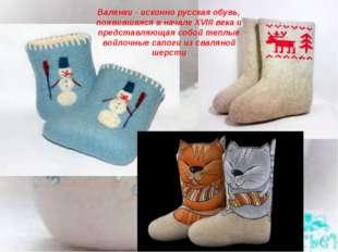 Валенки - исконно русская обувь, появившаяся в начале XVIII века и представля
